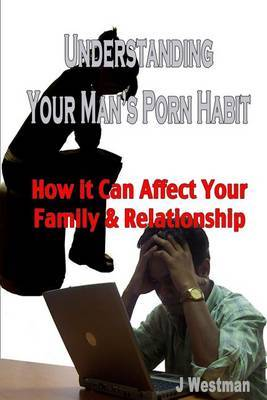 Understanding Your Man's Porn Habit: How It Can Affect Your Family & Relationship