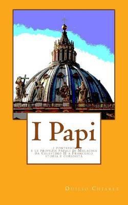 I Papi: I Pontefici E Le Profezie Papali Di Malachia Da Celestino II a Francesco - Storia E Curiosita'