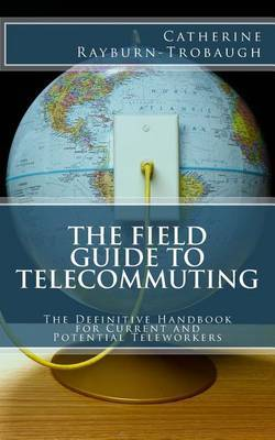The Field Guide to Telecommuting: The Definitive Handbook for Current and Potential Teleworkers