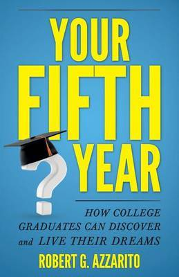 Your Fifth Year: How College Graduates Can Discover and Live Their Dreams