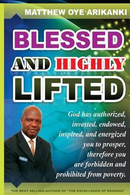 Blessed and Highly Lifted: To Be Blessed Means to Be Authorized, Allowed, Sanctioned, Permitted, Vested, Invested, Endowed, Enabled, Inspired, Emboldened, Encouraged, Galvanized, Roused, Energized to Prosper.