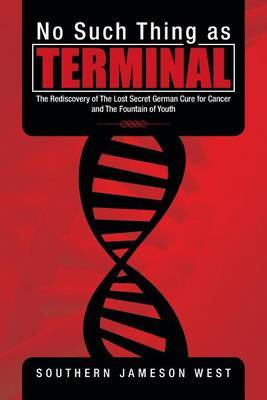 No Such Thing as Terminal: The Rediscovery of the Lost Secret German Cure for Cancer and the Fountain of Youth