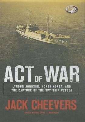 Act of War: Lyndon Johnson, North Korea, and the Capture of the Spy Ship