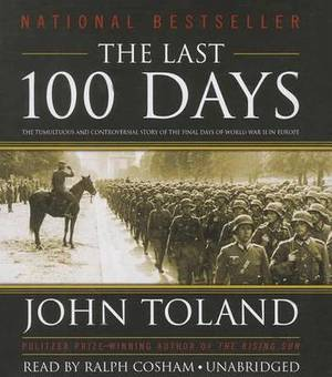 The Last 100 Days: The Tumultuous and Controversial Story of the Final Days of World War II in Europe