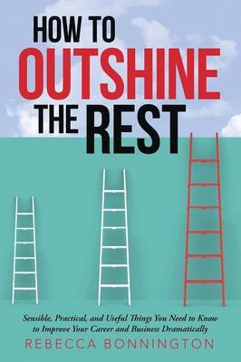 How to Outshine the Rest: Sensible, Practical, and Useful Things You Need to Know to Improve Your Career and Business Dramatically