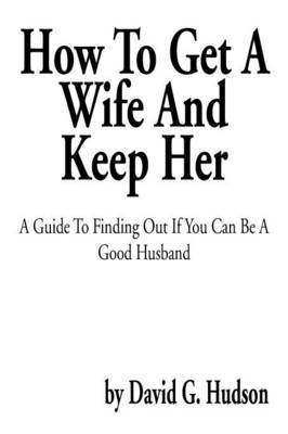 How to Get a Wife and Keep Her: A Guide to Finding Out If You Can Be a Good Husband