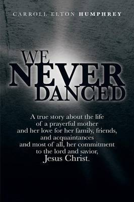 We Never Danced: (A True Story about the Life of a Prayerful Mother and Her Love for Her Family, Friends, and Acquaintances And, Most O