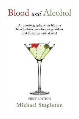 Blood and Alcohol: An Autobiography of His Life as a Blood Relation to a Former President and His Battle with Alcohol