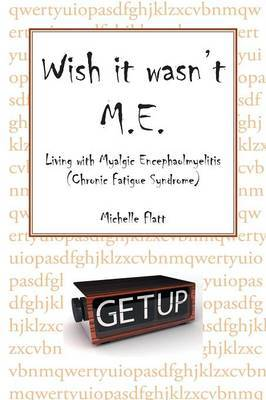Wish It Wasn't M.E.: Living with Myalgic Encephalomyelitis (Chronic Fatigue Syndrome)