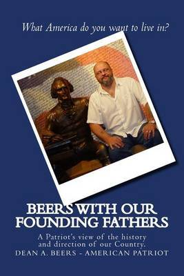 Beers with Our Founding Fathers: A Patriot's View of the History and Direction of Our Country