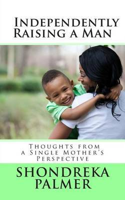 Independently Raising a Man Thoughts from a Single Mother's Perspective