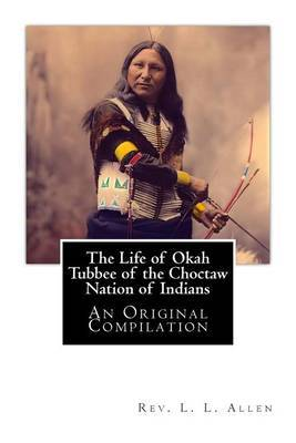 The Life of Okah Tubbee of the Choctaw Nation of Indians: An Original Compilation