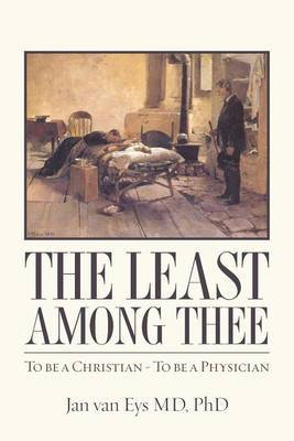The Least Among Thee: To Be a Christian - To Be a Physician