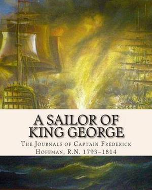 A Sailor of King George: The Journals of Captain Frederick Hoffman, R.N. 1793-1814
