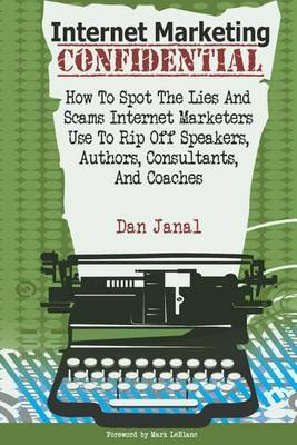 Internet Marketing Confidential: How to Spot the Scams and Lies Internet Marketers Use to Rip Off Authors, Speakers, and Consultants