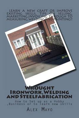Wrought Ironwork, Welding and Steel Fabrication: How to Set Up as Hobby or Business