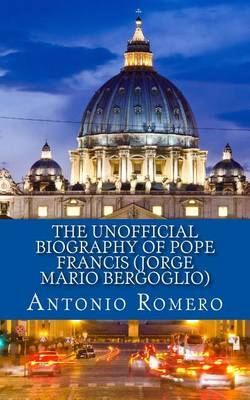 The Unofficial Biography of Pope Francis (Jorge Mario Bergoglio)