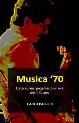 Musica '70. L'Eta' Aurea: Progressioni Rock Per Il Futuro