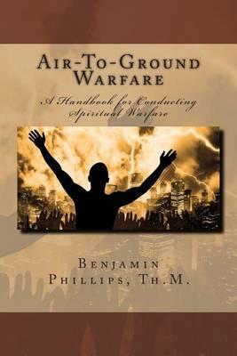 Air-To-Ground Warfare: A Handbook for Conducting Spiritual Warfare