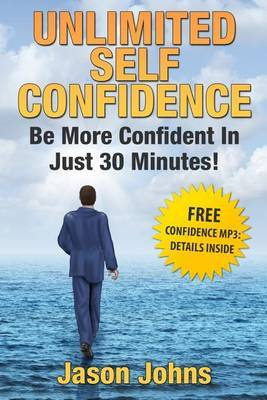 Unlimited Self Confidence - The Secrets to Being Confident: How You Can Have the Confidence You Want Today