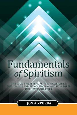 Fundamentals of Spiritism: The Soul, the Afterlife, Psychic Abilities, Mediumship, and Reincarnation and How These Influence Our Lives