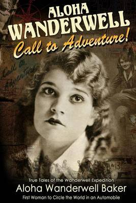 Aloha Wanderwell   Call to Adventure : True Tales of the Wanderwell Expedtion, First Women to Circle the World in an Automobile