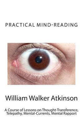Practical Mind-Reading: A Course of Lessons on Thought-Transference, Telepathy, Mental-Currents, Mental Rapport