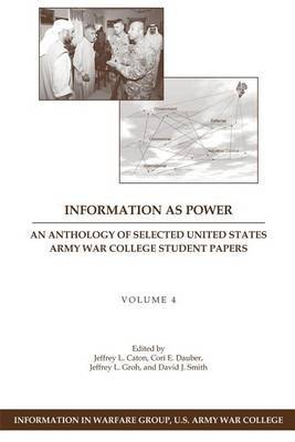 Information as Power: An Anthology of Selected United States Army War College Student Papers Volume Four