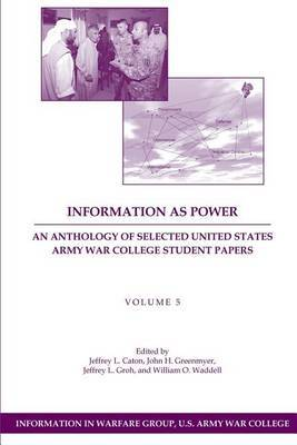 Information as Power: An Anthology of Selected United States Army War College Student Papers Volume Five