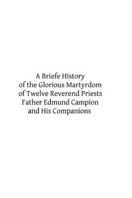 A Briefe History of the Glorious Martyrdom of Twelve Reverend Priests Father Edmund Campion and His Companions