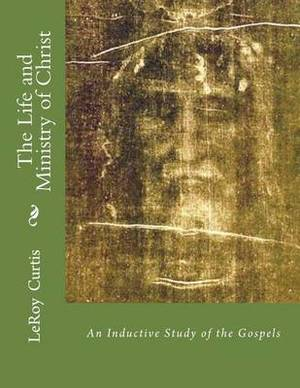 The Life and Ministry of Christ: An Inductive Study of the Gospels