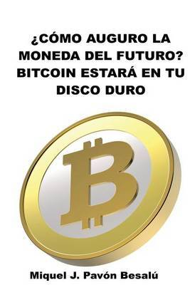 Como Sera La Moneda del Futuro?: Bitcoin Estara En Tu Disco Duro