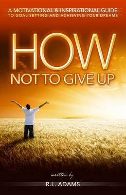 How Not to Give Up: A Motivational & Inspirational Guide to Goal Setting and Achieving Your Dreams