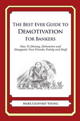 The Best Ever Guide to Demotivation for Bankers: How to Dismay, Dishearten and Disappoint Your Friends, Family and Staff
