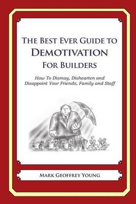 The Best Ever Guide to Demotivation for Builders: How to Dismay, Dishearten and Disappoint Your Friends, Family and Staff