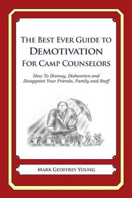 The Best Ever Guide to Demotivation for Camp Counselors: How to Dismay, Dishearten and Disappoint Your Friends, Family and Staff