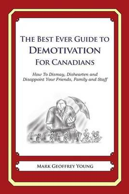 The Best Ever Guide to Demotivation for Canadians: How to Dismay, Dishearten and Disappoint Your Friends, Family and Staff