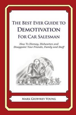 The Best Ever Guide to Demotivation for Car Salesmen: How to Dismay, Dishearten and Disappoint Your Friends, Family and Staff