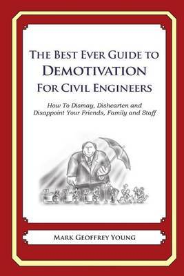 The Best Ever Guide to Demotivation for Civil Engineers: How to Dismay, Dishearten and Disappoint Your Friends, Family and Staff
