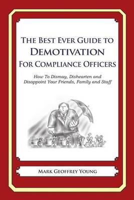 The Best Ever Guide to Demotivation for Compliance Officers: How to Dismay, Dishearten and Disappoint Your Friends, Family and Staff