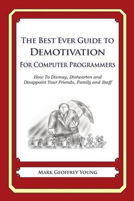 The Best Ever Guide to Demotivation for Computer Programmers: How to Dismay, Dishearten and Disappoint Your Friends, Family and Staff