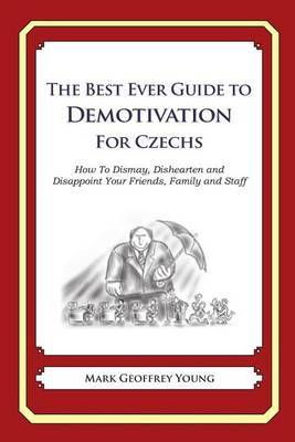 The Best Ever Guide to Demotivation for Czechs: How to Dismay, Dishearten and Disappoint Your Friends, Family and Staff