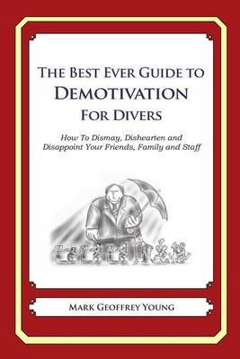 The Best Ever Guide to Demotivation for Divers: How to Dismay, Dishearten and Disappoint Your Friends, Family and Staff