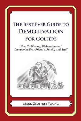 The Best Ever Guide to Demotivation for Golfers: How to Dismay, Dishearten and Disappoint Your Friends, Family and Staff
