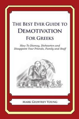 The Best Ever Guide to Demotivation for Greeks: How to Dismay, Dishearten and Disappoint Your Friends, Family and Staff