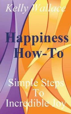Happiness How-To: Simple Steps to Incredible Joy