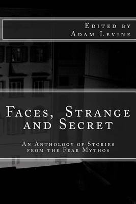 Faces, Strange and Secret: An Anthology of Stories from the Fear Mythos