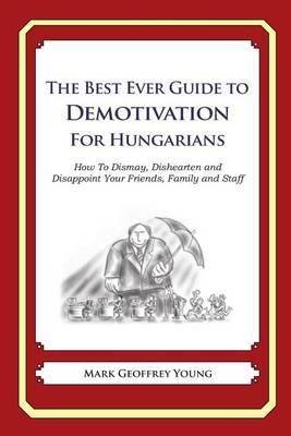 The Best Ever Guide to Demotivation for Hungarians: How to Dismay, Dishearten and Disappoint Your Friends, Family and Staff