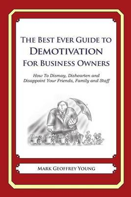The Best Ever Guide to Demotivation for Business Owners: How to Dismay, Dishearten and Disappoint Your Friends, Family and Staff