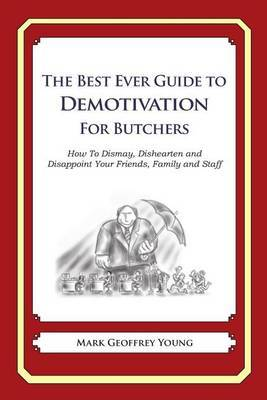 The Best Ever Guide to Demotivation for Butchers: How to Dismay, Dishearten and Disappoint Your Friends, Family and Staff